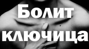 Болит ключица: боль справа, слева, что делать, отдающая в шею, плечо