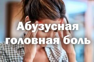 Абузусная головная боль: болит голова, лечение, симптомы